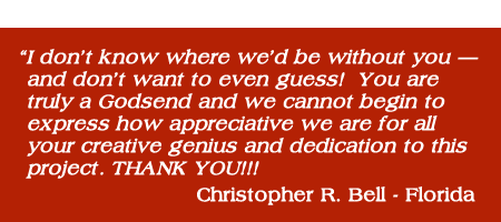 """I don't know where we'd be without you – and don't want to even guess! You are truly a Godsend and we cannot begin to express how appreciative we are for all your creative genius and dedication to this project. THANK YOU!!! Christopher R Bell"